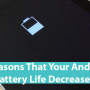 4 reasons that your android battery life decreases